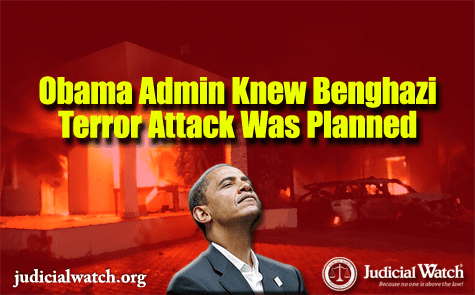 Judicial Watch: Defense, State Department Documents Reveal Obama Administration Knew that al Qaeda Terrorists Had Planned Benghazi Attack 10 Days in Advance